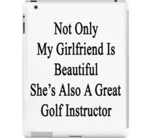 Not Only My Girlfriend Is Beautiful She's Also A Great Golf Instructor  iPad Case/Skin