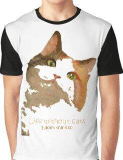 Life Without Cats ...I Don't Think So! Graphic T-Shirt