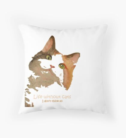 Life Without Cats ...I Don't Think So! Throw Pillow