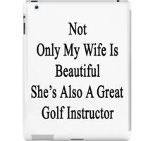 Not Only My Wife Is Beautiful She's Also A Great Golf Instructor  iPad Case/Skin