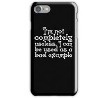 I'm not completely useless, I can be used as a bad example iPhone Case/Skin