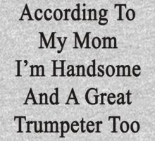 According To My Mom I'm Handsome And A Great Trumpeter Too Baby Tee