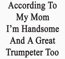 According To My Mom I'm Handsome And A Great Trumpeter Too One Piece - Short Sleeve
