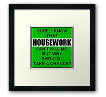 Sure, I Know That Housework Can't Kill Me, But Why Should I Take A Chance? Framed Print