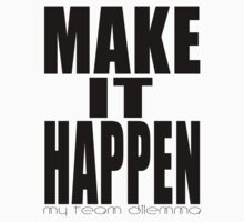 Make It Happen Merchandise by MyTeamDilemma