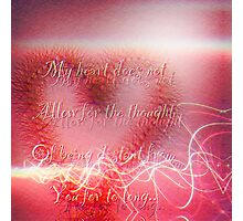 my heart does not allow for the thought of being distant from you for to long..  Photographic Print