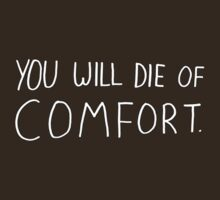 You Will Die of Comfort -- shirt by Kari Sutyla