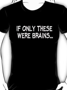 If Only These Were Brains... T-Shirt