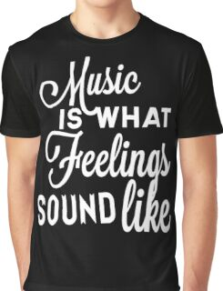 Music Is What Feelings Sound Like Graphic T-Shirt