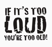 If it's too loud you're too old by musicdjc