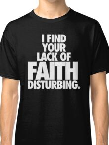 I FIND YOUR LACK OF FAITH DISTURBING. Classic T-Shirt