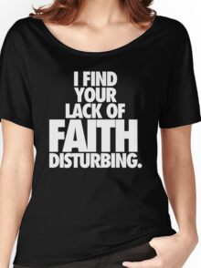 I FIND YOUR LACK OF FAITH DISTURBING. Women's Relaxed Fit T-Shirt