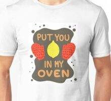 PUT YOU IN MY OVEN! Unisex T-Shirt