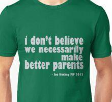i don't believe we necessarily make better parents - Joe Hockey Unisex T-Shirt