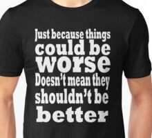 just because things could be worse doesn't mean they shouldn't be better  2 Unisex T-Shirt