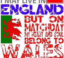 I May Live In England, But On Matchday My Heart and Soul Belong To Wales T Shirt by zandosfactry