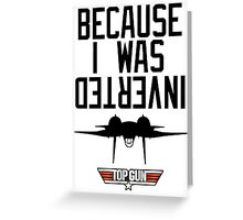 Because I Was Inverted - Top Gun Greeting Card