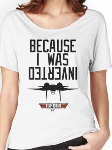 Because I Was Inverted - Top Gun Women's Relaxed Fit T-Shirt