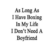 As Long As I Have Boxing In My Life I Don't Need A Boyfriend  Photographic Print