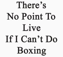 There's No Point To Live If I Can't Do Boxing by supernova23
