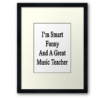 I'm Smart Funny And A Great Music Teacher  Framed Print