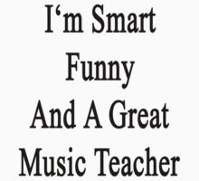 I'm Smart Funny And A Great Music Teacher  by supernova23