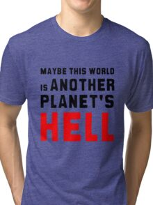 Maybe this world is another planet's hell. Tri-blend T-Shirt
