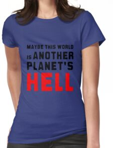 Maybe this world is another planet's hell. Womens Fitted T-Shirt