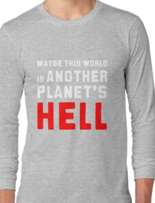 Maybe this world is another planet's hell. Long Sleeve T-Shirt