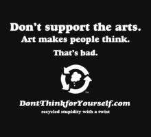 Don't Think For Yourself: Dark shirts - Don't support the Arts. Art makes people think. That's wrong. by dropSoul