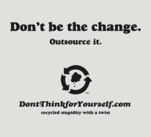 Don't Be the Change. Outsource it. Don't Think For Yourself by dropSoul
