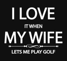 i love it when my wife lets me play golf by incetelso