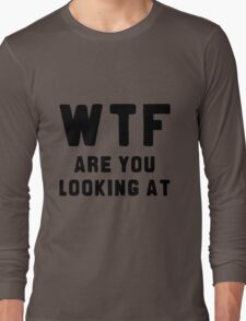 WTF ARE YOU LOOKING AT ???? Long Sleeve T-Shirt
