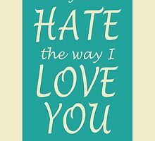 I Just Hate the way I Love You sometimes. by watchkevcreate