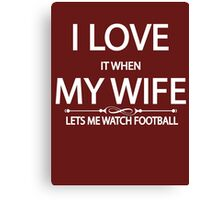 i love it when my wife lets me watch football Canvas Print