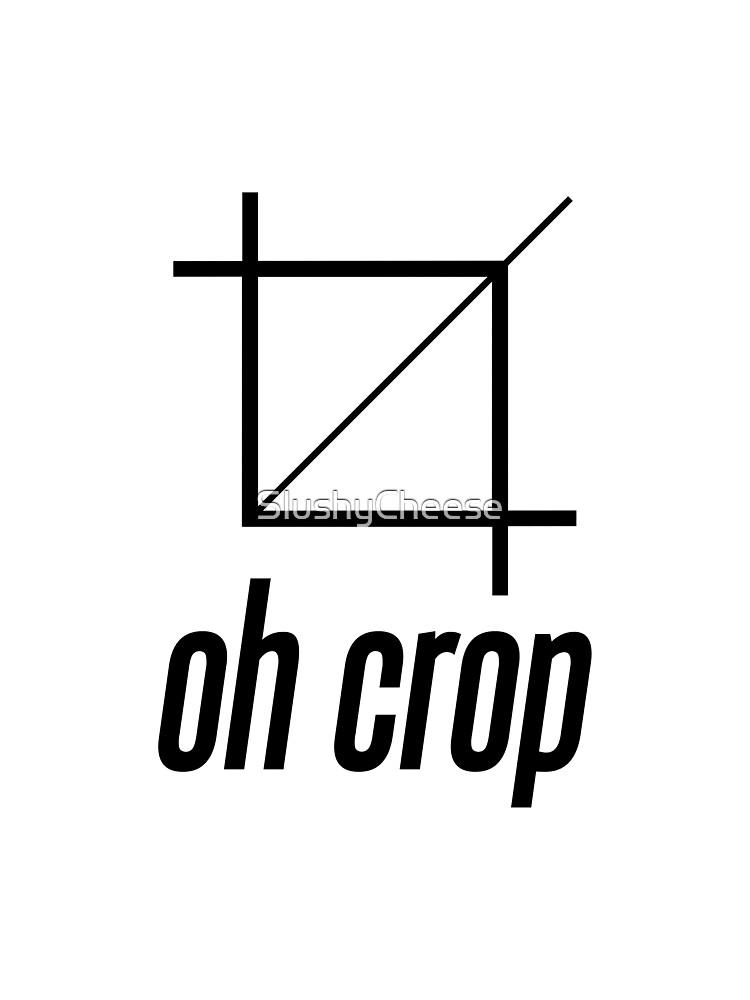 Oh Crop by SlushyCheese