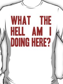 What The Hell Am I Doing Here? -Headline T-Shirt