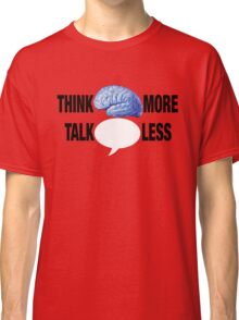 THINK MORE TALK LESS Classic T-Shirt