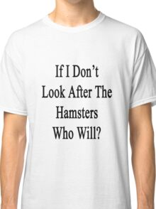 If I Don't Look After The Hamsters Who Will Classic T-Shirt