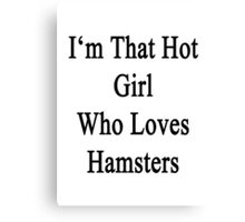 I'm That Hot Girl Who Loves Hamsters Canvas Print
