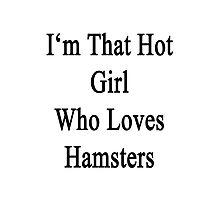 I'm That Hot Girl Who Loves Hamsters Photographic Print