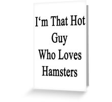I'm That Hot Guy Who Loves Hamsters Greeting Card