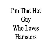 I'm That Hot Guy Who Loves Hamsters Photographic Print