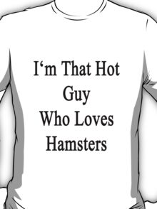 I'm That Hot Guy Who Loves Hamsters T-Shirt