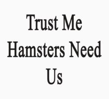 Trust Me Hamsters Need Us by supernova23
