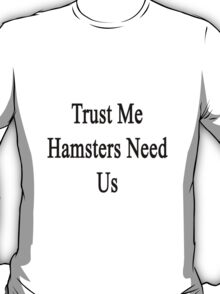 Trust Me Hamsters Need Us T-Shirt