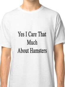 Yes I Care That Much About Hamsters Classic T-Shirt