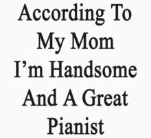According To My Mom I'm Handsome And A Great Pianist by supernova23