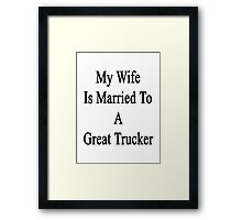My Wife Is Married To A Great Trucker Framed Print