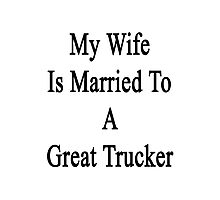 My Wife Is Married To A Great Trucker Photographic Print